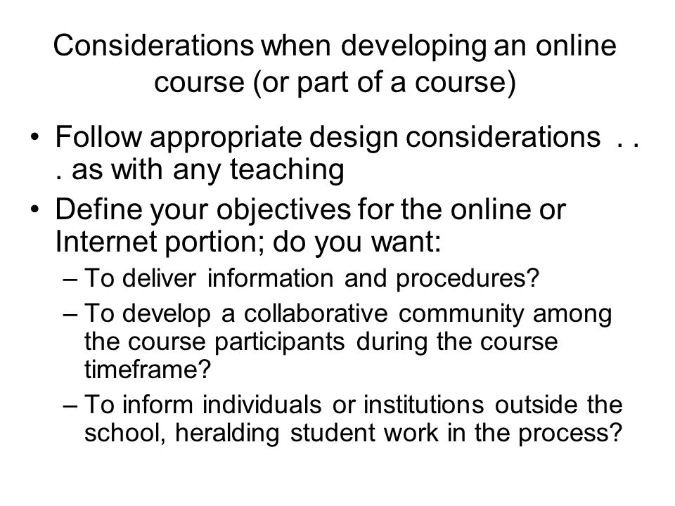 Considerations when developing an online course (or part of a course) Follow appropriate design considerations... as with any teaching Define your obj