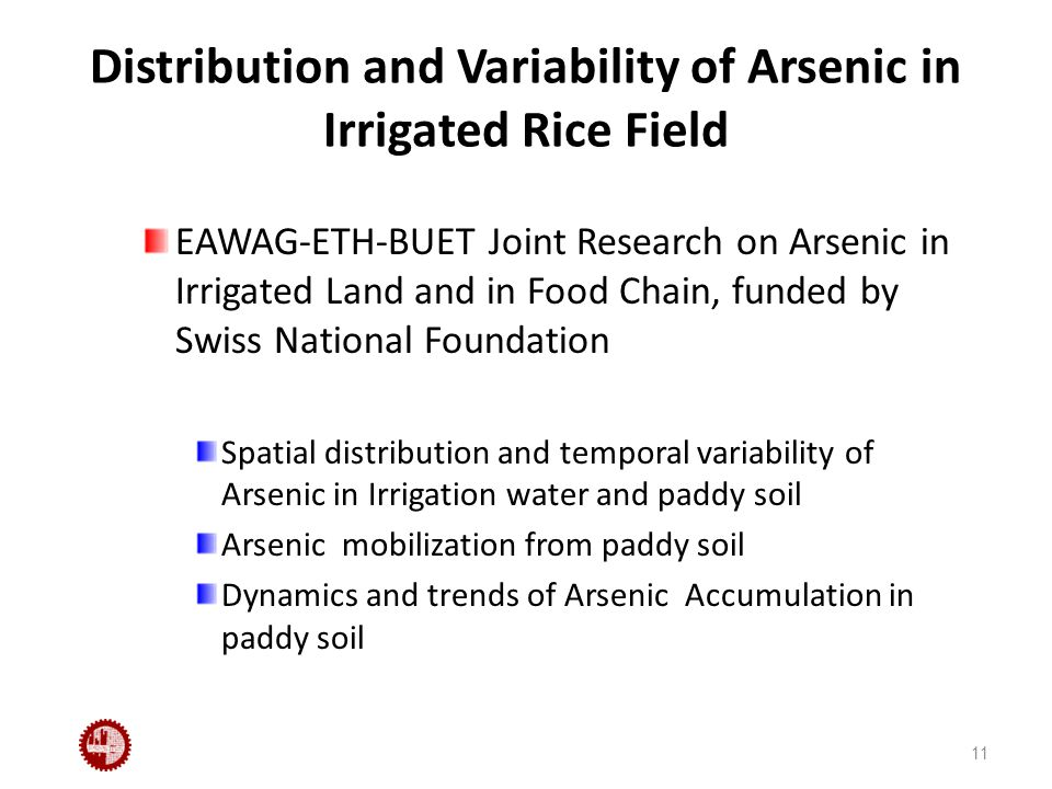 Distribution and Variability of Arsenic in Irrigated Rice Field EAWAG-ETH-BUET Joint Research on Arsenic in Irrigated Land and in Food Chain, funded by Swiss National Foundation Spatial distribution and temporal variability of Arsenic in Irrigation water and paddy soil Arsenic mobilization from paddy soil Dynamics and trends of Arsenic Accumulation in paddy soil 11