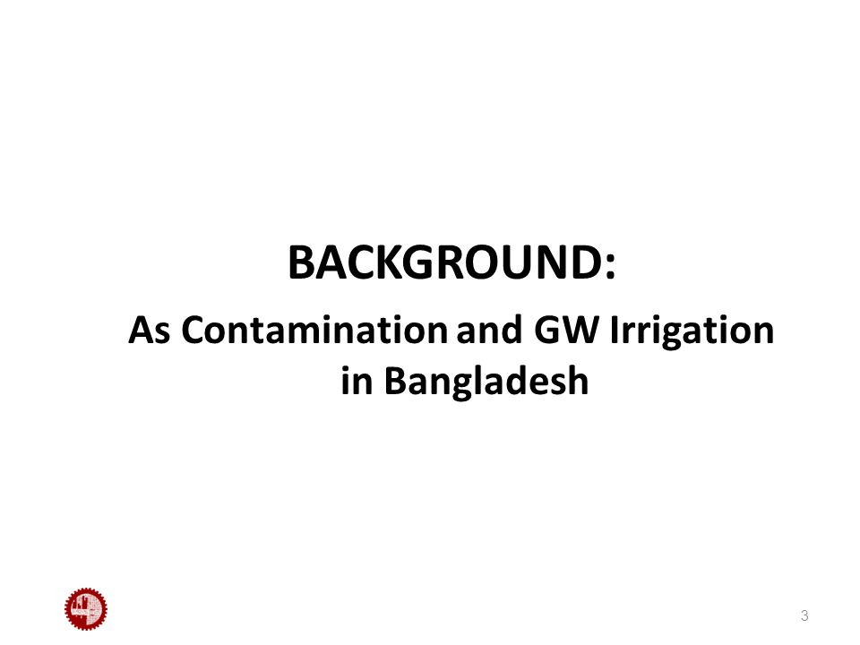 BACKGROUND: As Contamination and GW Irrigation in Bangladesh 3