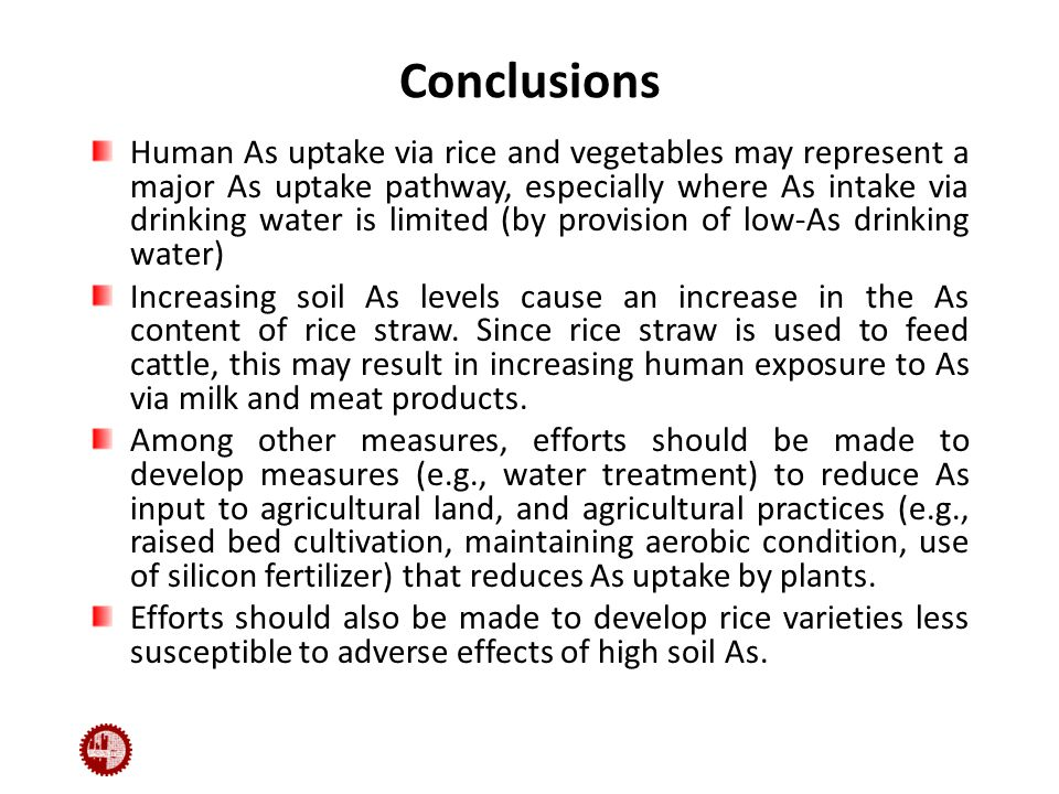 Conclusions Human As uptake via rice and vegetables may represent a major As uptake pathway, especially where As intake via drinking water is limited (by provision of low-As drinking water) Increasing soil As levels cause an increase in the As content of rice straw.