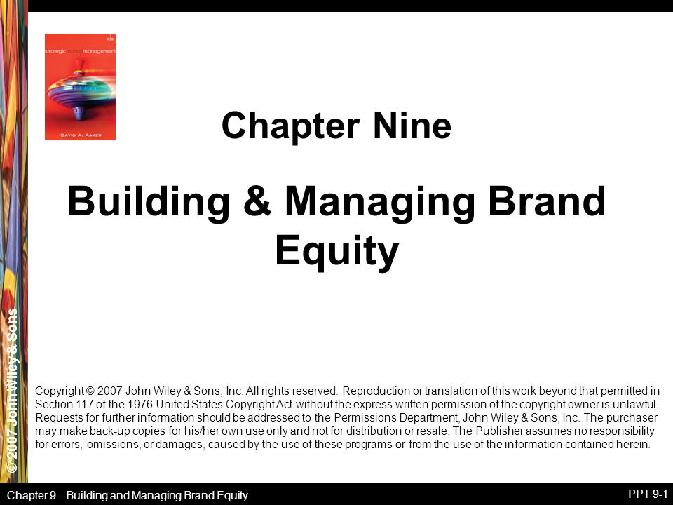 © 2007 John Wiley & Sons Chapter 9 - Building and Managing Brand Equity PPT 9-1 Building & Managing Brand Equity Chapter Nine Copyright © 2007 John Wi