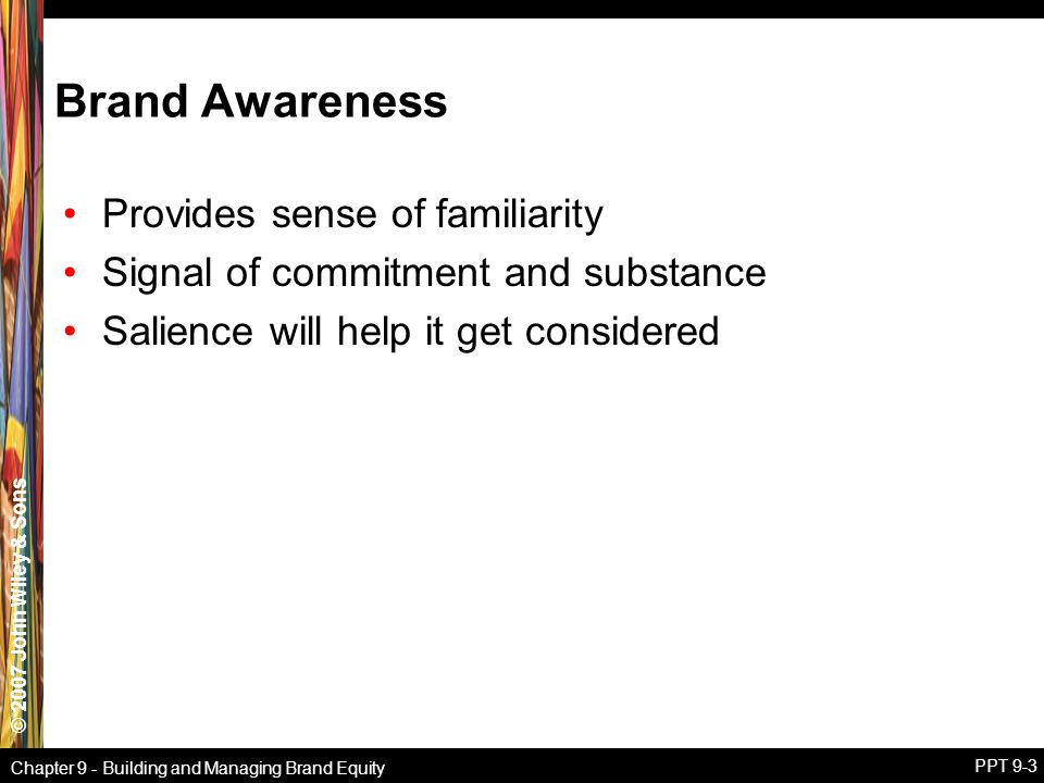 © 2007 John Wiley & Sons Chapter 9 - Building and Managing Brand Equity PPT 9-3 Brand Awareness Provides sense of familiarity Signal of commitment and