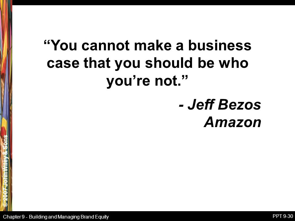 """© 2007 John Wiley & Sons Chapter 9 - Building and Managing Brand Equity PPT 9-30 """"You cannot make a business case that you should be who you're not."""""""