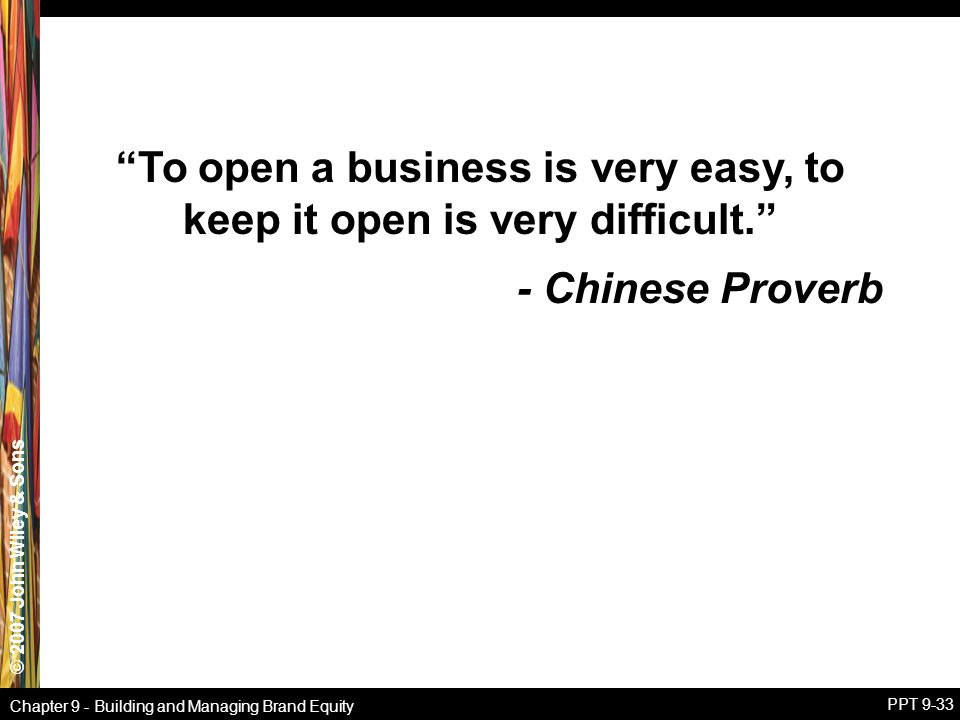 """© 2007 John Wiley & Sons Chapter 9 - Building and Managing Brand Equity PPT 9-33 """"To open a business is very easy, to keep it open is very difficult."""""""