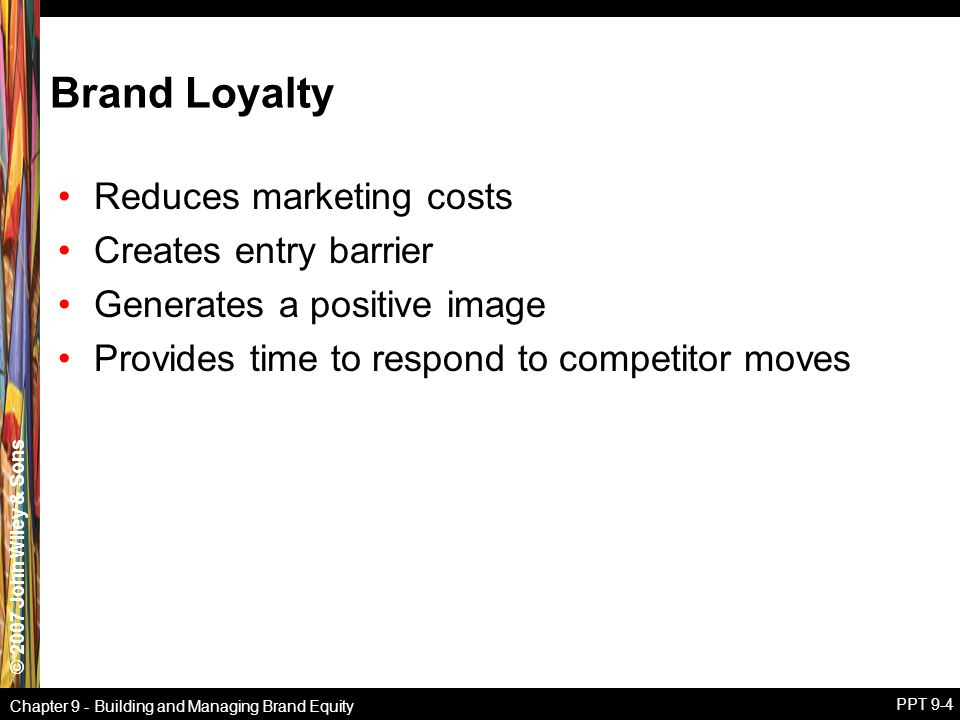 © 2007 John Wiley & Sons Chapter 9 - Building and Managing Brand Equity PPT 9-4 Brand Loyalty Reduces marketing costs Creates entry barrier Generates