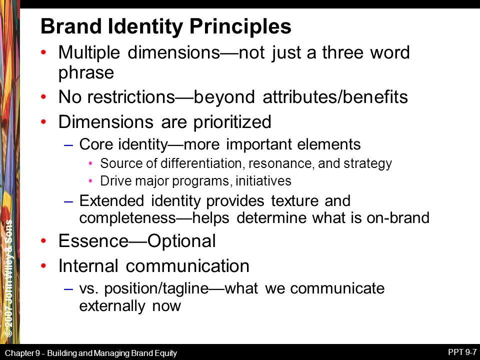 © 2007 John Wiley & Sons Chapter 9 - Building and Managing Brand Equity PPT 9-7 Brand Identity Principles Multiple dimensions—not just a three word ph