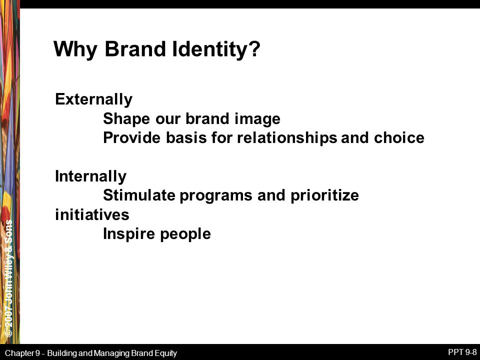 © 2007 John Wiley & Sons Chapter 9 - Building and Managing Brand Equity PPT 9-8 Why Brand Identity? Externally Shape our brand image Provide basis for
