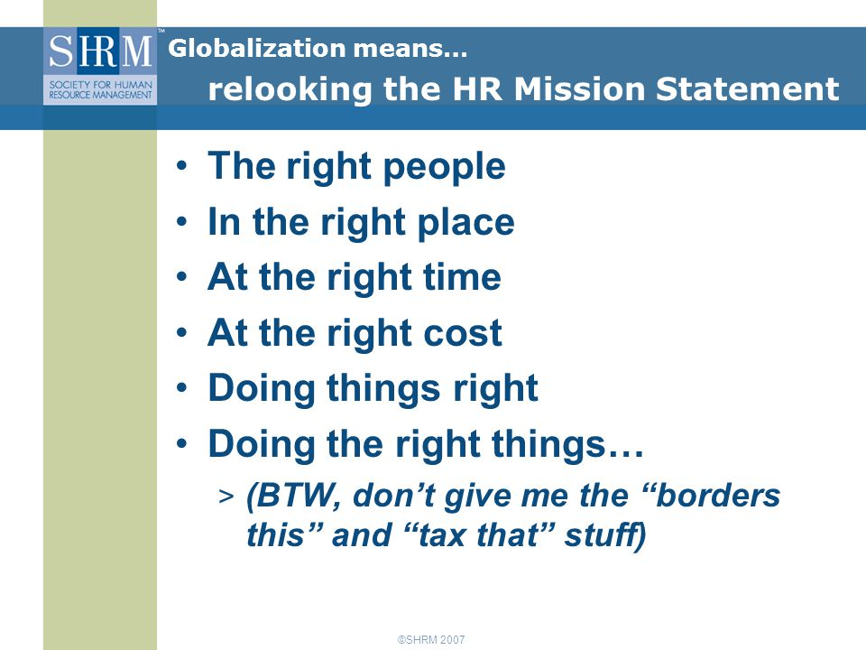 ©SHRM 2007 The right people In the right place At the right time At the right cost Doing things right Doing the right things… > (BTW, don't give me the borders this and tax that stuff) Globalization means… relooking the HR Mission Statement