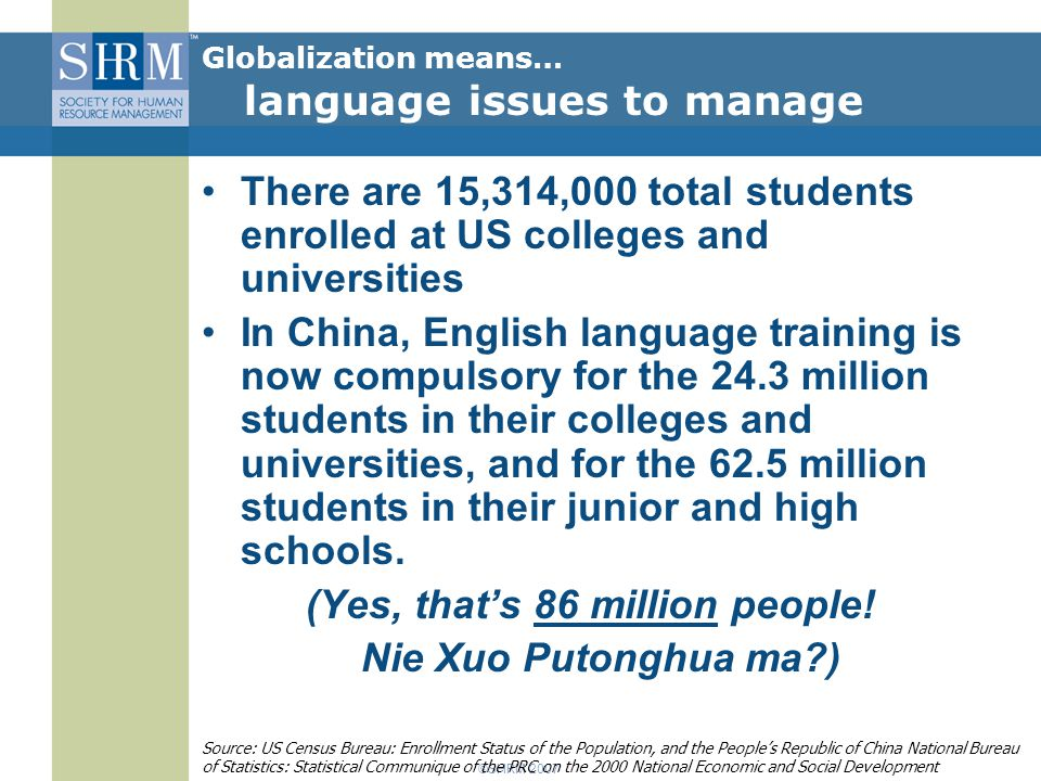 ©SHRM 2007 There are 15,314,000 total students enrolled at US colleges and universities In China, English language training is now compulsory for the 24.3 million students in their colleges and universities, and for the 62.5 million students in their junior and high schools.