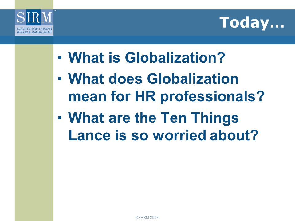 ©SHRM 2007 Today… What is Globalization.What does Globalization mean for HR professionals.
