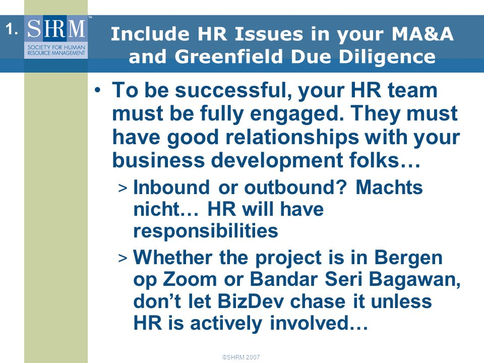 ©SHRM 2007 Include HR Issues in your MA&A and Greenfield Due Diligence To be successful, your HR team must be fully engaged.