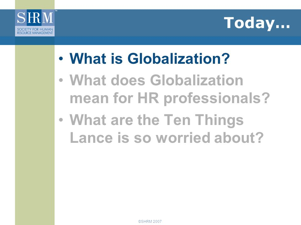 ©SHRM 2007 Today… What is Globalization. What does Globalization mean for HR professionals.