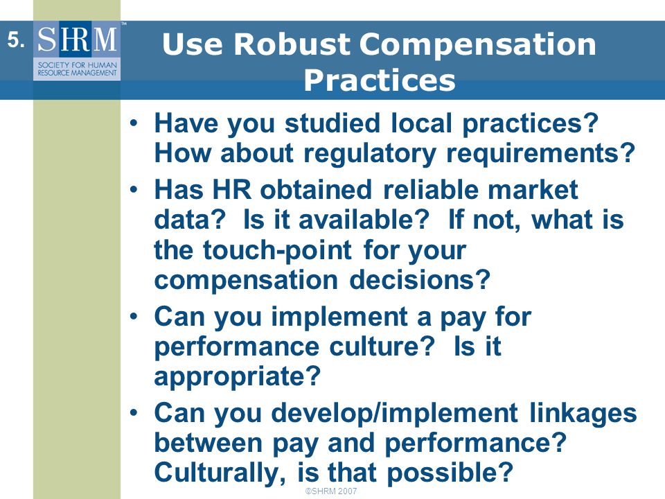 ©SHRM 2007 Use Robust Compensation Practices Have you studied local practices.