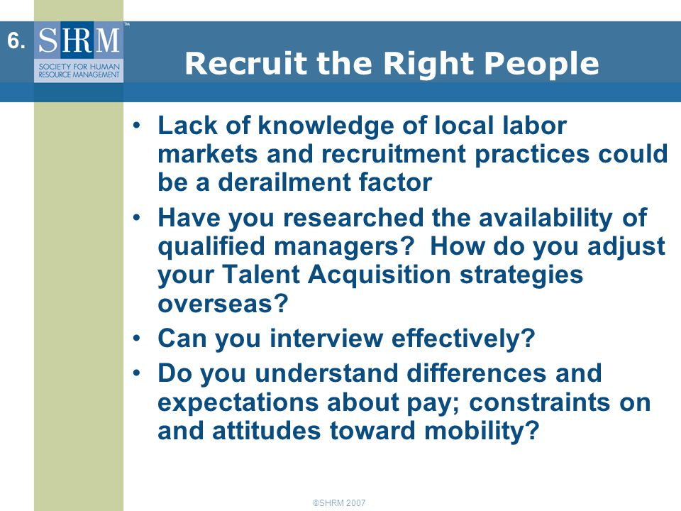 ©SHRM 2007 Recruit the Right People Lack of knowledge of local labor markets and recruitment practices could be a derailment factor Have you researched the availability of qualified managers.