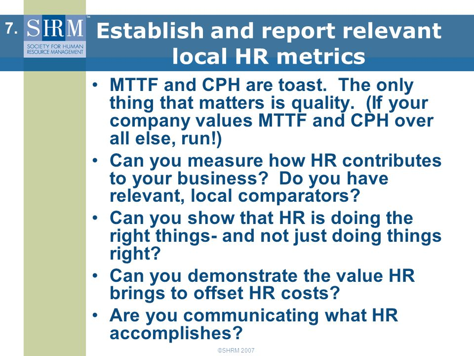 ©SHRM 2007 Establish and report relevant local HR metrics MTTF and CPH are toast.