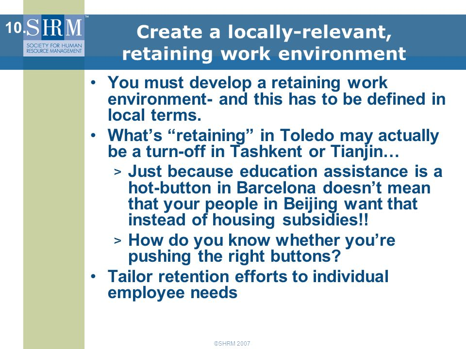 ©SHRM 2007 Create a locally-relevant, retaining work environment You must develop a retaining work environment- and this has to be defined in local terms.