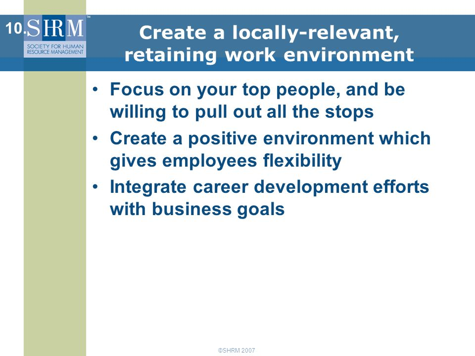 ©SHRM 2007 Focus on your top people, and be willing to pull out all the stops Create a positive environment which gives employees flexibility Integrate career development efforts with business goals 10.