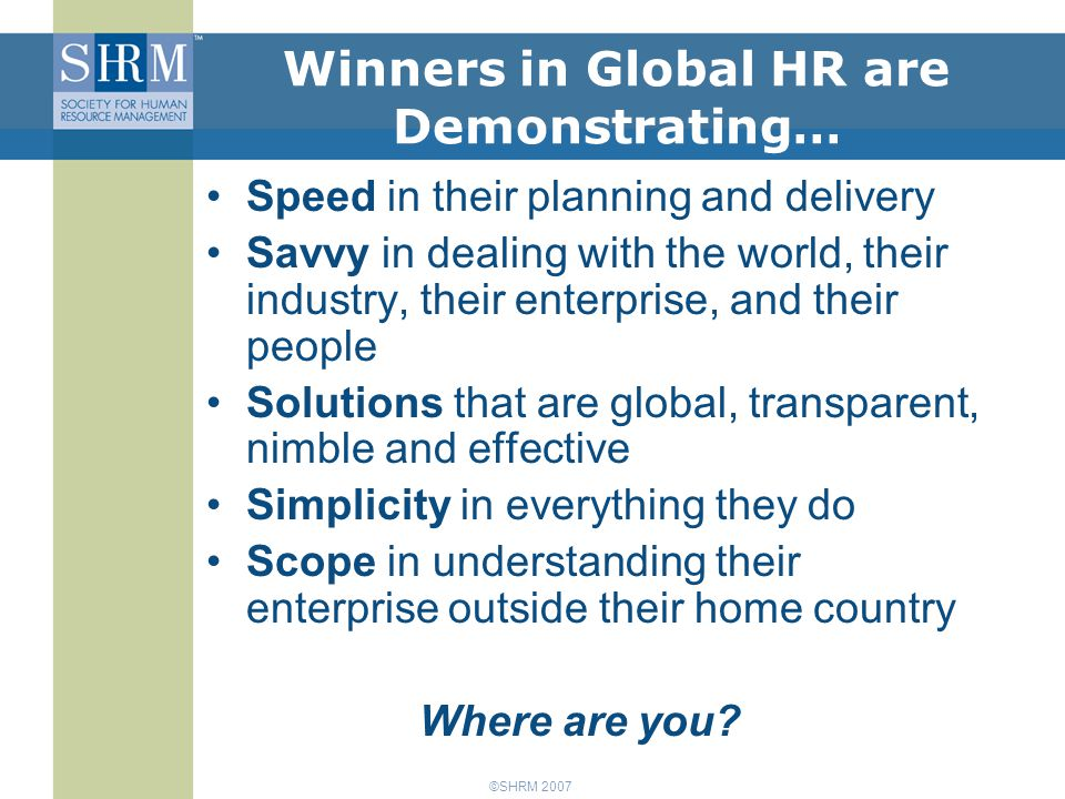 ©SHRM 2007 Winners in Global HR are Demonstrating… Speed in their planning and delivery Savvy in dealing with the world, their industry, their enterprise, and their people Solutions that are global, transparent, nimble and effective Simplicity in everything they do Scope in understanding their enterprise outside their home country Where are you