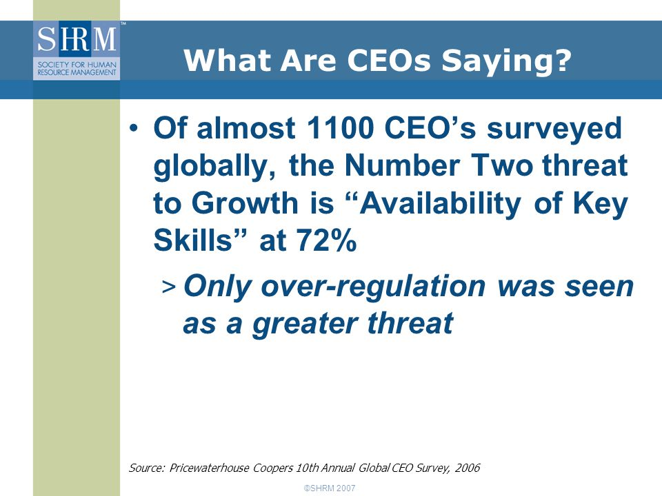 ©SHRM 2007 Of almost 1100 CEO's surveyed globally, the Number Two threat to Growth is Availability of Key Skills at 72% > Only over-regulation was seen as a greater threat Source: Pricewaterhouse Coopers 10th Annual Global CEO Survey, 2006 What Are CEOs Saying