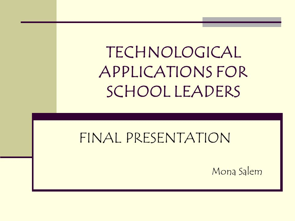TECHNOLOGICAL APPLICATIONS FOR SCHOOL LEADERS FINAL PRESENTATION Mona Salem