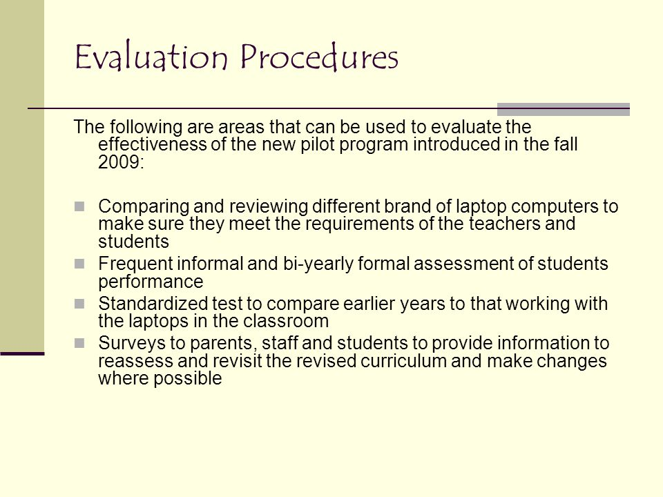Evaluation Procedures The following are areas that can be used to evaluate the effectiveness of the new pilot program introduced in the fall 2009: Comparing and reviewing different brand of laptop computers to make sure they meet the requirements of the teachers and students Frequent informal and bi-yearly formal assessment of students performance Standardized test to compare earlier years to that working with the laptops in the classroom Surveys to parents, staff and students to provide information to reassess and revisit the revised curriculum and make changes where possible