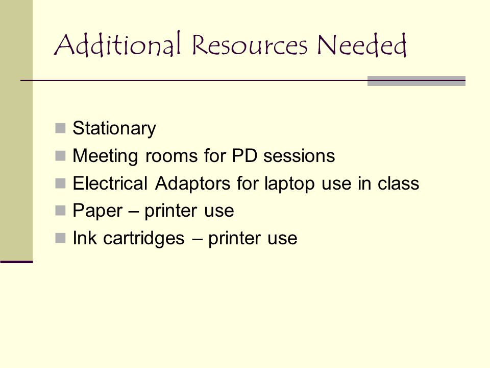 Additional Resources Needed Stationary Meeting rooms for PD sessions Electrical Adaptors for laptop use in class Paper – printer use Ink cartridges – printer use