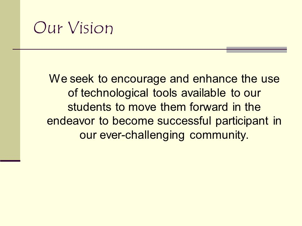 Our Vision We seek to encourage and enhance the use of technological tools available to our students to move them forward in the endeavor to become su