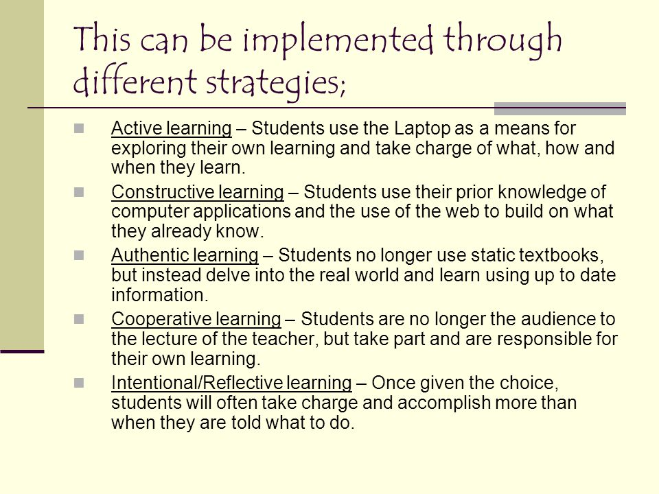 This can be implemented through different strategies; Active learning – Students use the Laptop as a means for exploring their own learning and take charge of what, how and when they learn.