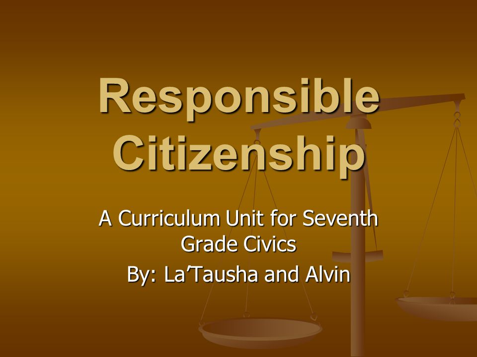 Responsible Citizenship A Curriculum Unit for Seventh Grade Civics By: La'Tausha and Alvin