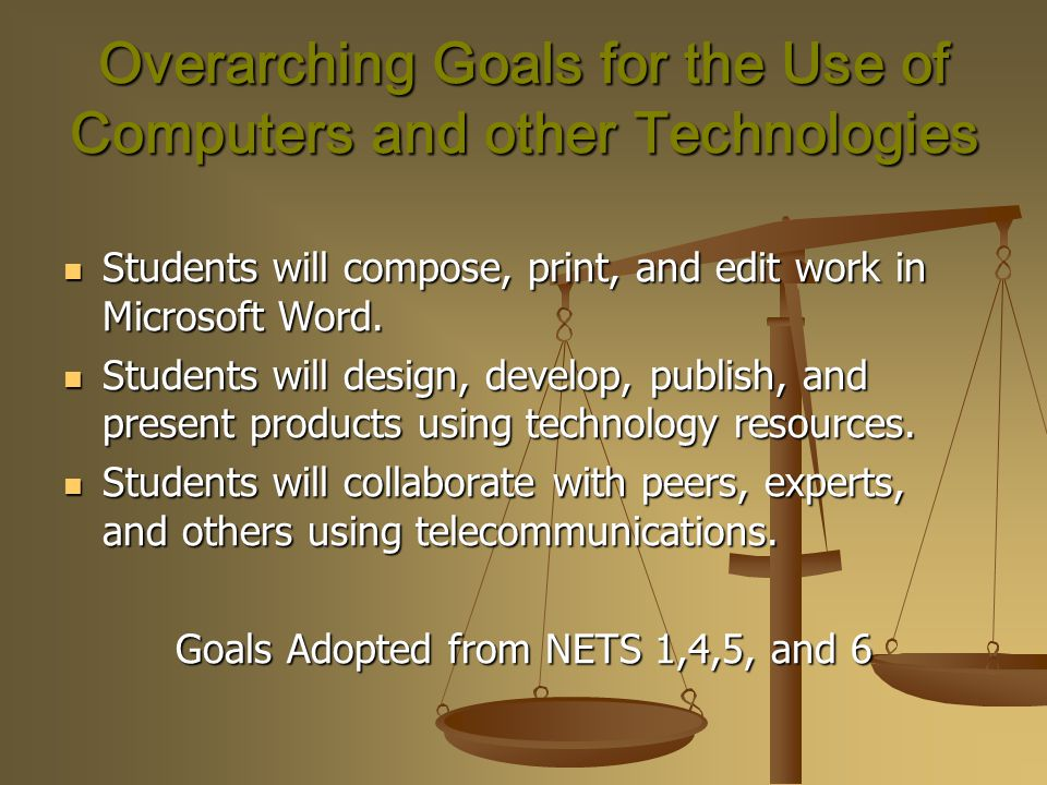 Overarching Goals for the Use of Computers and other Technologies Students will compose, print, and edit work in Microsoft Word.
