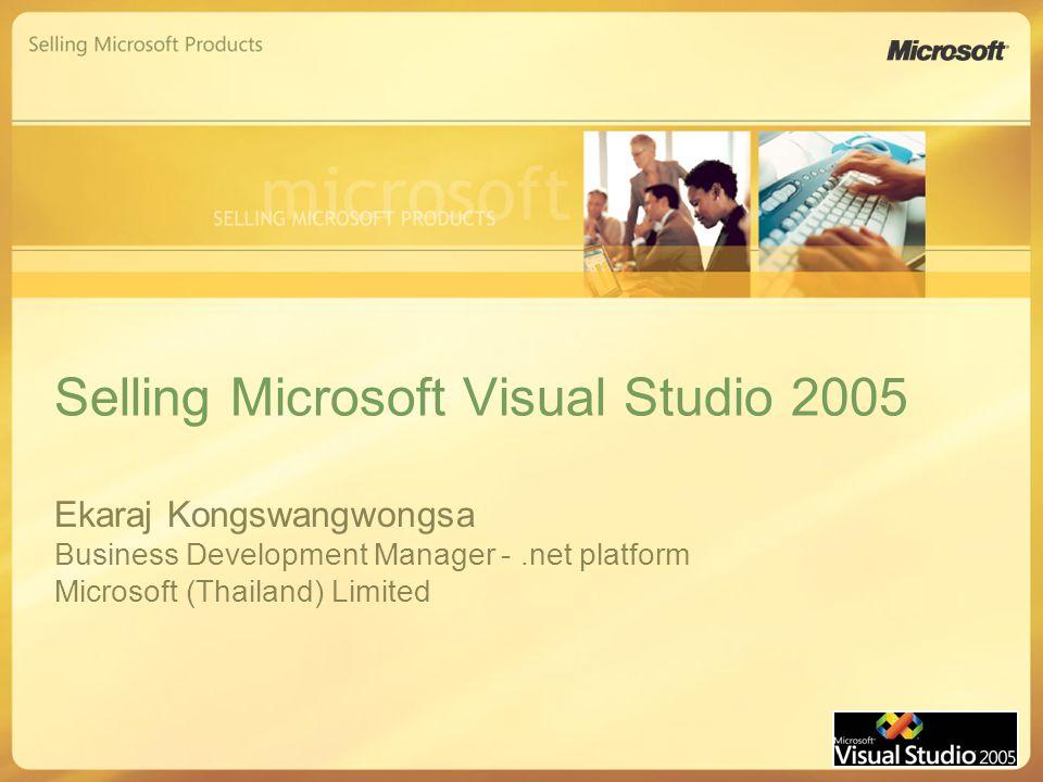 Selling Microsoft Visual Studio 2005 Ekaraj Kongswangwongsa Business Development Manager -.net platform Microsoft (Thailand) Limited