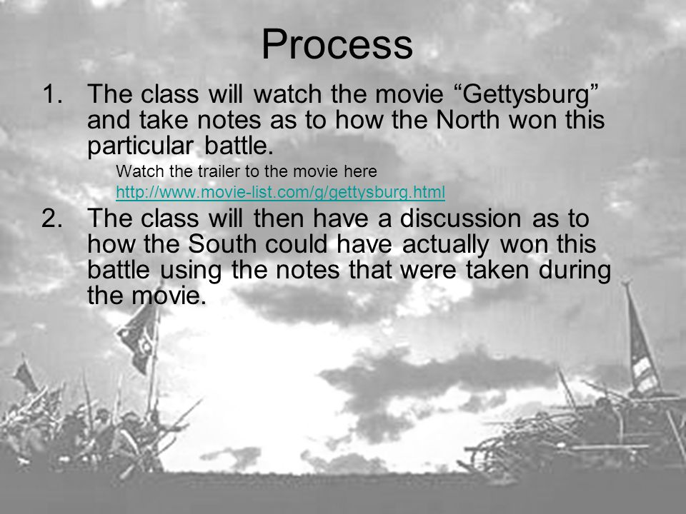 Process 1.The class will watch the movie Gettysburg and take notes as to how the North won this particular battle.