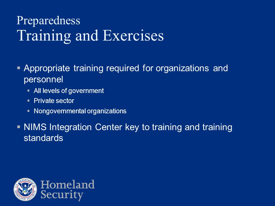 Preparedness Training and Exercises  Appropriate training required for organizations and personnel  All levels of government  Private sector  Nong