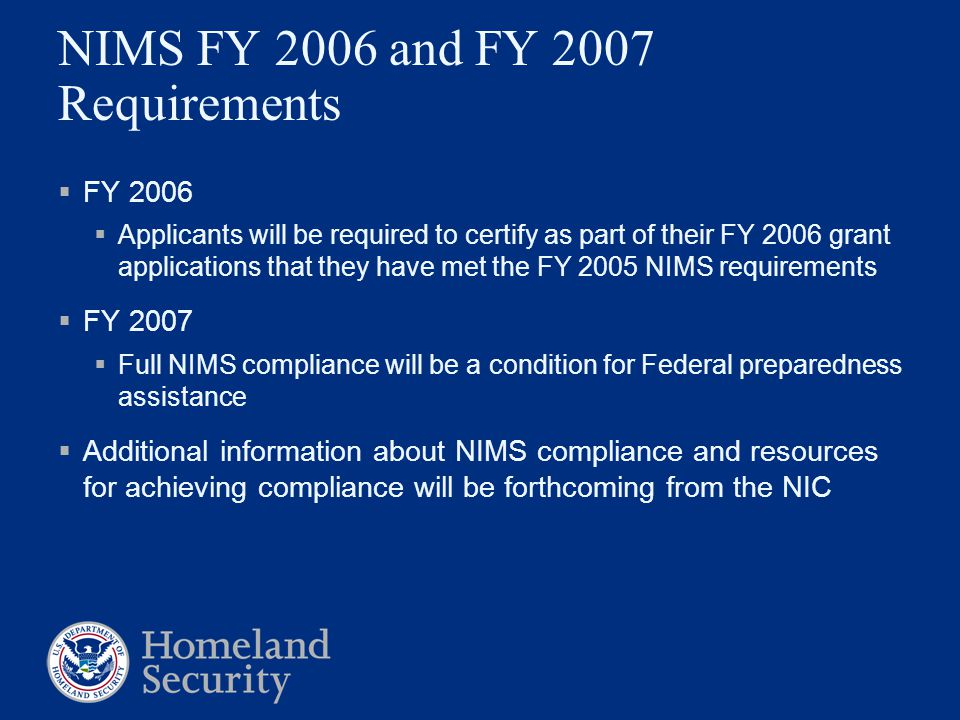 NIMS FY 2006 and FY 2007 Requirements  FY 2006  Applicants will be required to certify as part of their FY 2006 grant applications that they have me