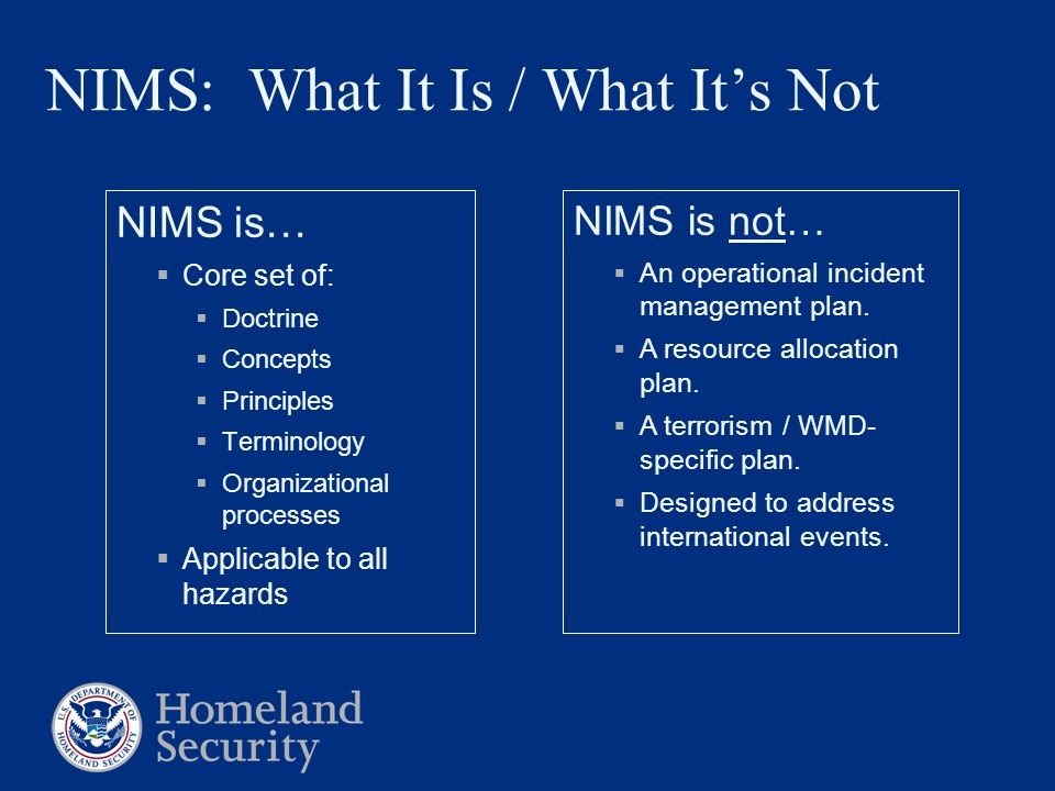 NIMS: What It Is / What It's Not NIMS is…  Core set of:  Doctrine  Concepts  Principles  Terminology  Organizational processes  Applicable to a