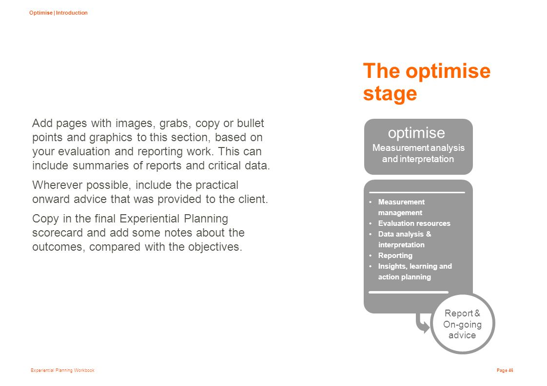 Experiential Planning Workbook Page 46 The optimise stage Add pages with images, grabs, copy or bullet points and graphics to this section, based on your evaluation and reporting work.