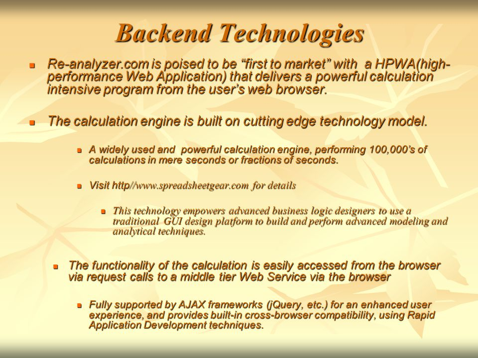 Backend Technologies Re-analyzer.com is poised to be first to market with a HPWA(high- performance Web Application) that delivers a powerful calculation intensive program from the user's web browser.