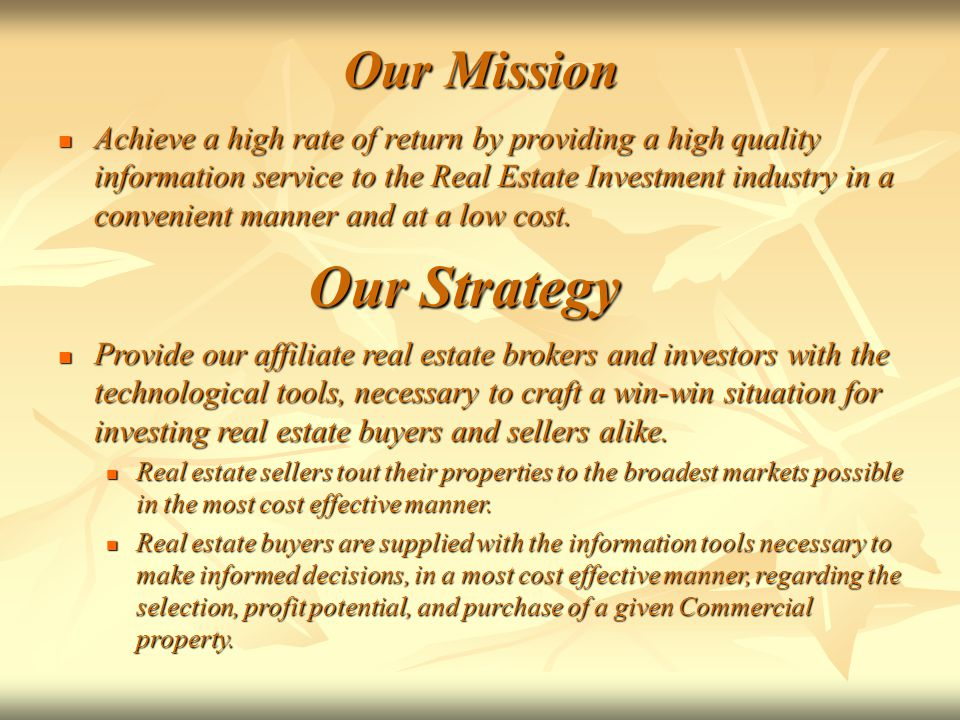 Our Mission Achieve a high rate of return by providing a high quality information service to the Real Estate Investment industry in a convenient manner and at a low cost.