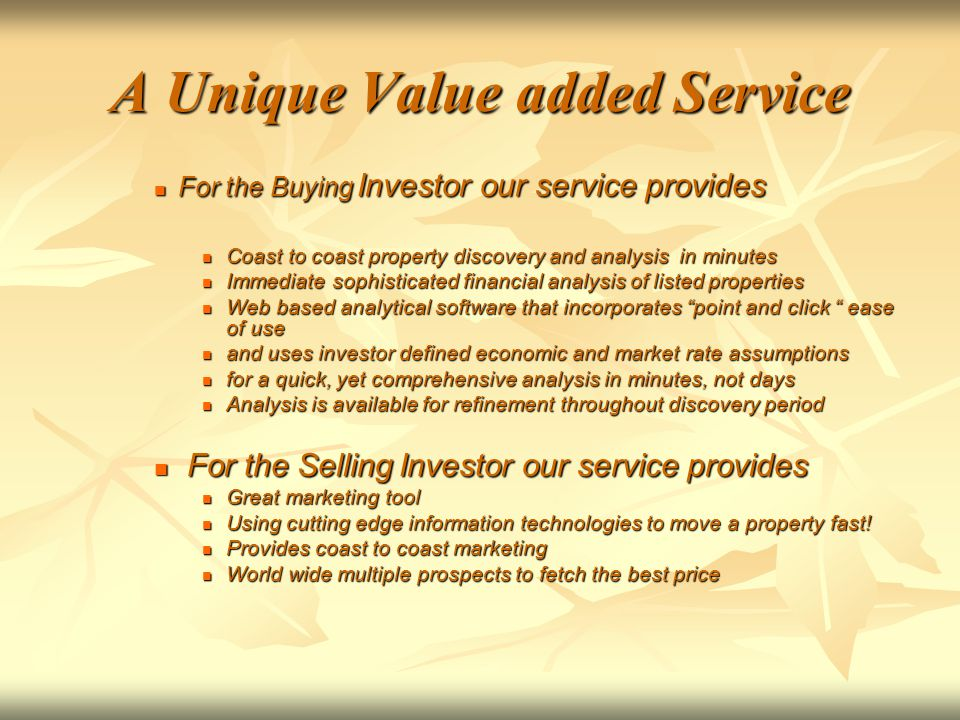 A Unique Value added Service For the Buying Investor our service provides For the Buying Investor our service provides Coast to coast property discovery and analysis in minutes Coast to coast property discovery and analysis in minutes Immediate sophisticated financial analysis of listed properties Immediate sophisticated financial analysis of listed properties Web based analytical software that incorporates point and click ease of use Web based analytical software that incorporates point and click ease of use and uses investor defined economic and market rate assumptions and uses investor defined economic and market rate assumptions for a quick, yet comprehensive analysis in minutes, not days for a quick, yet comprehensive analysis in minutes, not days Analysis is available for refinement throughout discovery period Analysis is available for refinement throughout discovery period For the Selling Investor our service provides For the Selling Investor our service provides Great marketing tool Great marketing tool Using cutting edge information technologies to move a property fast.