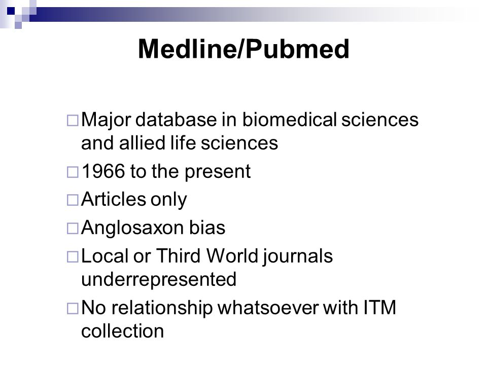 Medline/Pubmed  Major database in biomedical sciences and allied life sciences  1966 to the present  Articles only  Anglosaxon bias  Local or Third World journals underrepresented  No relationship whatsoever with ITM collection