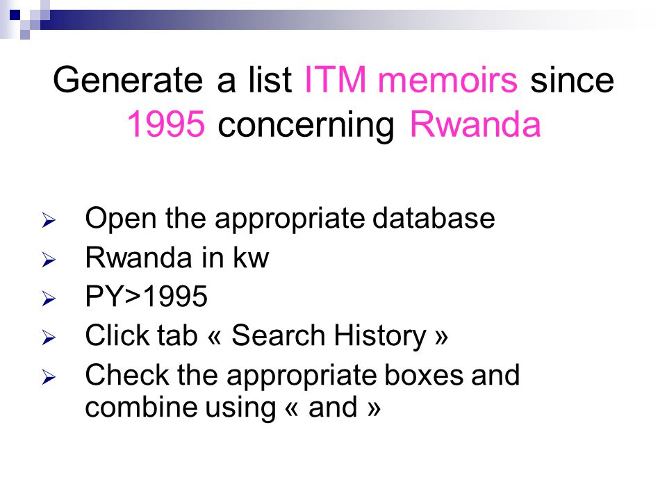 Generate a list ITM memoirs since 1995 concerning Rwanda  Open the appropriate database  Rwanda in kw  PY>1995  Click tab « Search History »  Check the appropriate boxes and combine using « and »