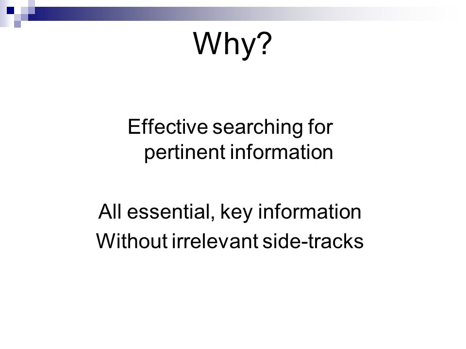 Why? Effective searching for pertinent information All essential, key information Without irrelevant side-tracks
