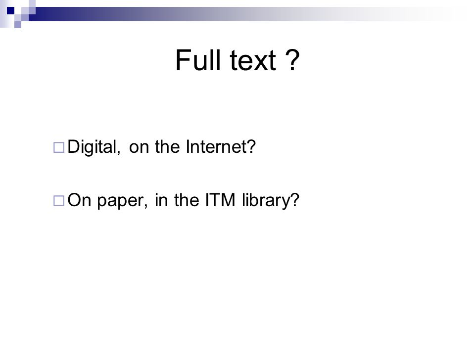 Full text ?  Digital, on the Internet?  On paper, in the ITM library?
