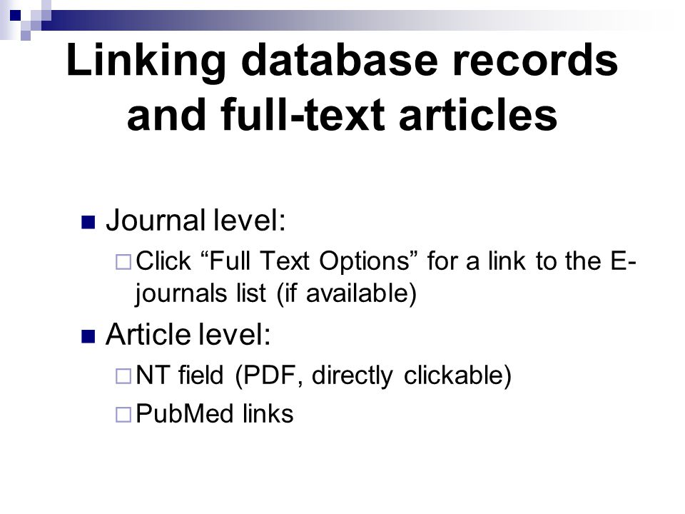 Linking database records and full-text articles Journal level:  Click Full Text Options for a link to the E- journals list (if available) Article level:  NT field (PDF, directly clickable)  PubMed links
