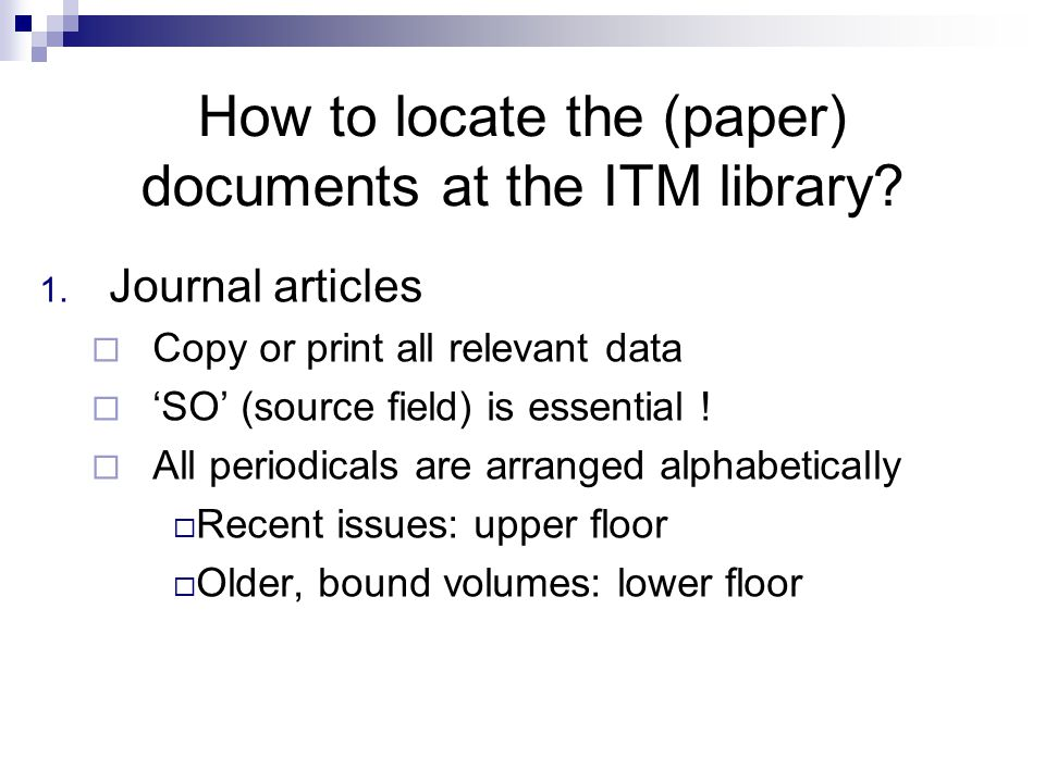 How to locate the (paper) documents at the ITM library? 1. Journal articles  Copy or print all relevant data  'SO' (source field) is essential !  A