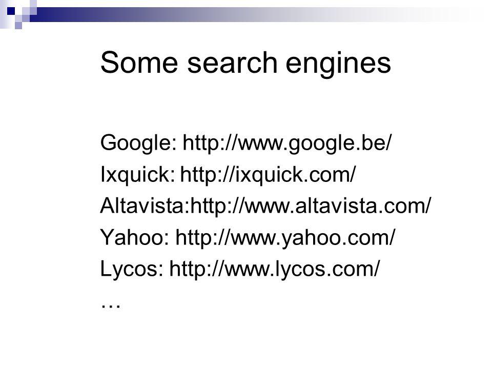 Some search engines Google: http://www.google.be/ Ixquick: http://ixquick.com/ Altavista:http://www.altavista.com/ Yahoo: http://www.yahoo.com/ Lycos: http://www.lycos.com/ …