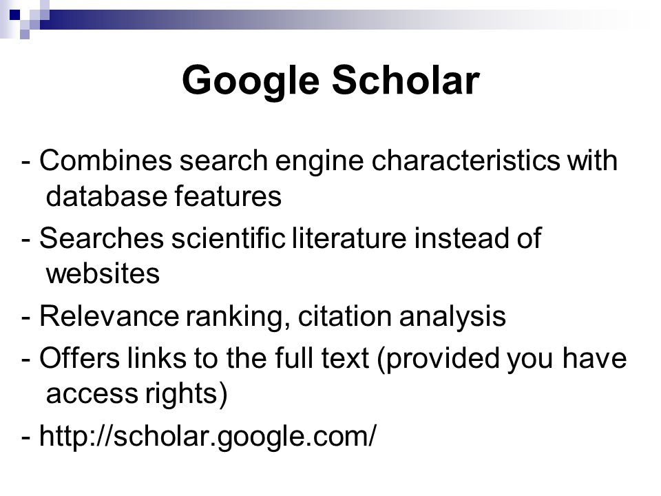 Google Scholar - Combines search engine characteristics with database features - Searches scientific literature instead of websites - Relevance ranking, citation analysis - Offers links to the full text (provided you have access rights) - http://scholar.google.com/