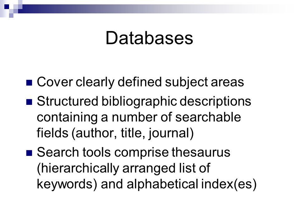 Databases Cover clearly defined subject areas Structured bibliographic descriptions containing a number of searchable fields (author, title, journal)