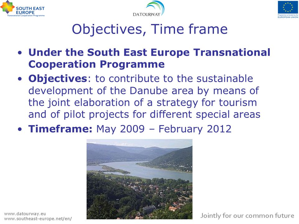 Objectives, Time frame Under the South East Europe Transnational Cooperation Programme Objectives: to contribute to the sustainable development of the Danube area by means of the joint elaboration of a strategy for tourism and of pilot projects for different special areas Timeframe: May 2009 – February 2012