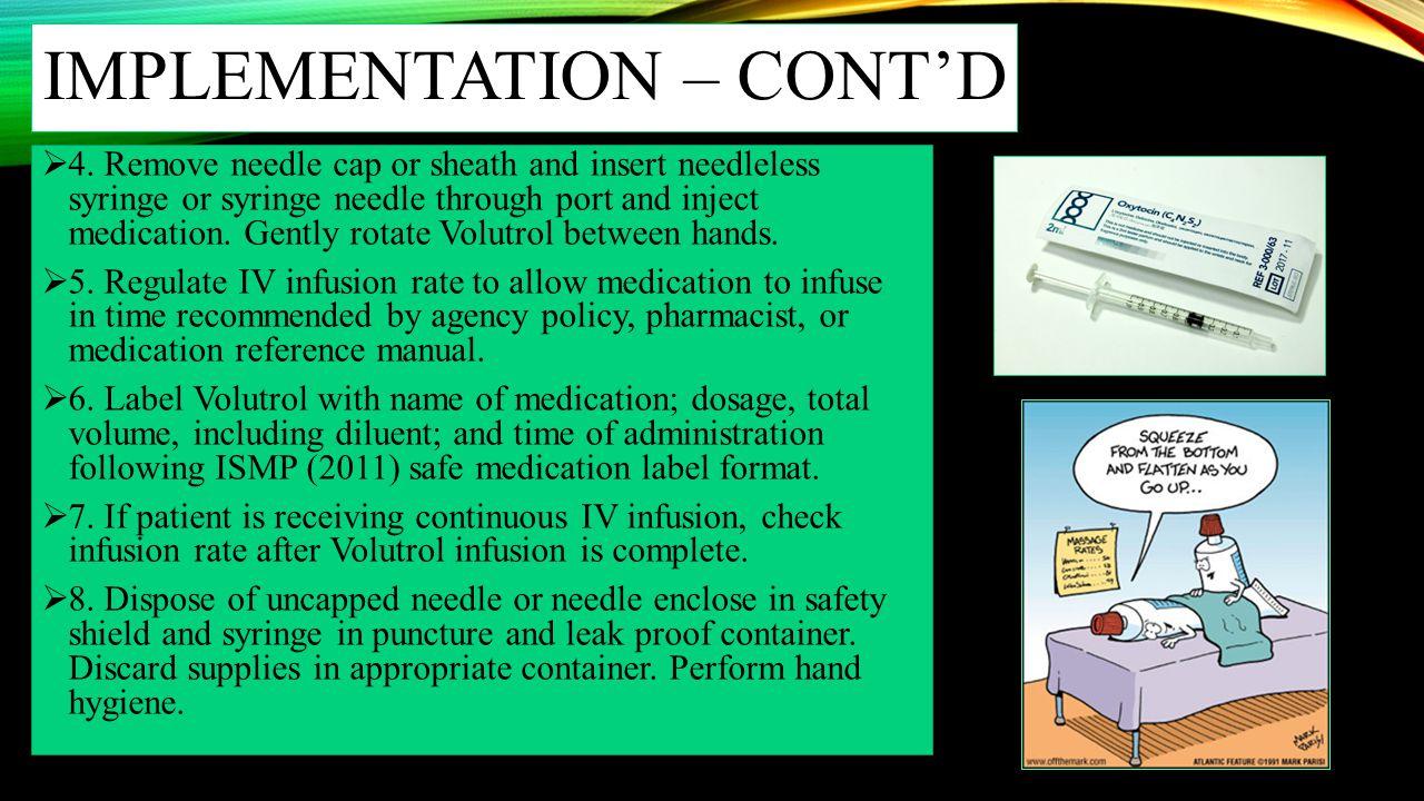 IMPLEMENTATION – CONT'D  4. Remove needle cap or sheath and insert needleless syringe or syringe needle through port and inject medication. Gently ro